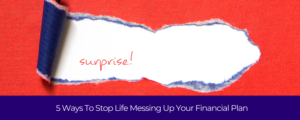 5 WAYS TO STOP LIFE MESSING UP YOUR FINANCIAL PLAN